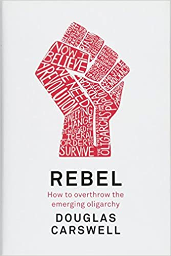 Rebel: How to Overthrow the Emerging Oligarchy: Douglas ...