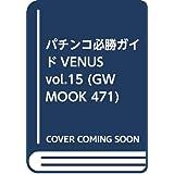 パチンコ必勝ガイドVENUS vol.15 (GW MOOK 471)