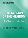 The Mission of the Kingdom: The Theology of Luke-Acts (Kingdom Theology Series)