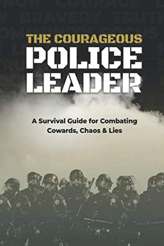 The Courageous Police Leader: A Survival Guide for Combating Cowards, Chaos, and Lies