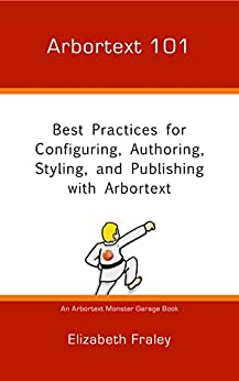 Arbortext 101: Best Practices for Configuring, Authoring, Styling, and Publishing with Arbortext (Arbortext Monster Garage) by [Fraley, Elizabeth]