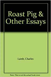 charles lamb roast pig essay Charles lamb a dissertation upon roast pig sparknotes - get custom essays online and live a free from troubles academic life we have professional assignment writers and top researchers to.