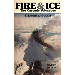 Fire and Ice : The Cascade Volcanoes, Stephen L. Harris