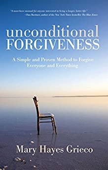 Unconditional Forgiveness: A Simple and Proven Method to Forgive Everyone and Everything by [Grieco, Mary Hayes]