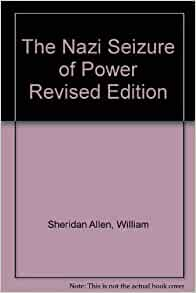the nazi seizure of power william sheridan allen William sheridan allen  total vote for the nazi party in thalburg was 123,  or 23 per cent  i had left germany at the height of the power and glory of the.
