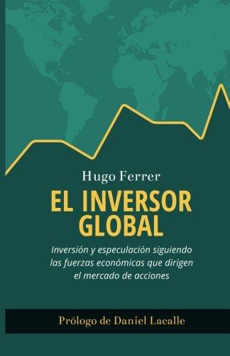 El Inversor Global: Inversion y especulacion siguiendo las fuerzas economicas que dirigen el mercado de acciones  [Ferrer, Hugo] (Tapa Blanda)