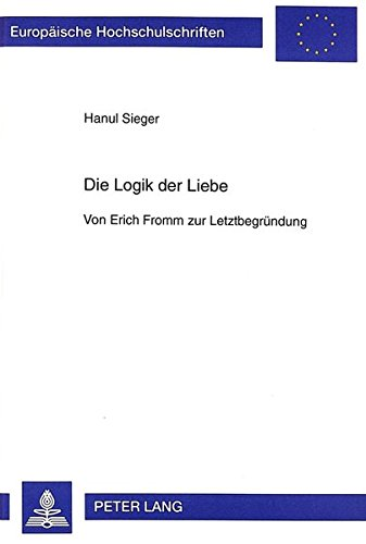 Die Logik der Liebe: Von Erich Fromm zur Letztbegründung (Europäische Hochschulschriften / European University Studies / Publications Universitaires Européennes) (German Edition)