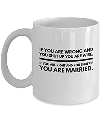 If You Are Wrong And You Shut up you Are Wise , If right Married Romantic Cute Funny Coffee Mug Tea Cup Cool and lovely Gift for Married Couples Husband Wife Boy Girl Friend who are in love