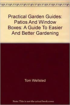 Practical Garden Guides: Patios And Window Boxes: A Guide To Easier And Better Gardening