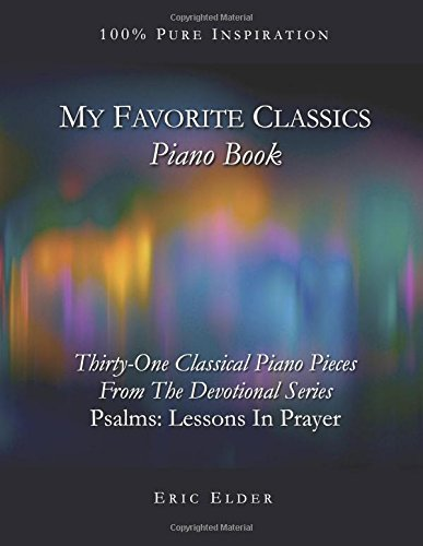 "Read Online My Favorite Classics: Piano Book: 31 Classical Piano Pieces From The Devotional Series ""Psalms: Lessons In Prayer"" pdf"