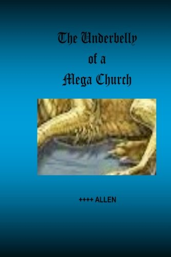 Read Online The Underbelly of a Mega Church: Stories from inside one of America's largest churches, and about those who are really in control pdf