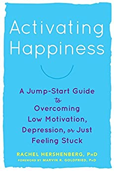 Activating Happiness: A Jump-Start Guide to Overcoming Low Motivation, Depression, or Just Feeling Stuck by [Hershenberg, Rachel]