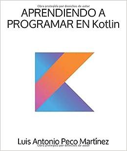 APRENDIENDO A PROGRAMAR EN Kotlin (Spanish Edition): Luis
