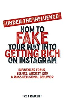 Amazon.com: Under the Influence - How to Fake Your Way into Getting Rich on Instagram: Influencer Fraud, Selfies, Anxiety, Ego, and Mass Delusional Behavior eBook: Trey Ratcliff: Kindle Store