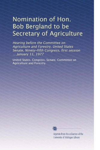 Nomination of Hon. Bob Bergland to be Secretary of Agriculture: Hearing before the Committee on Agriculture and Forestry, United States Senate, ... Congress, first session ... January 11, 1977