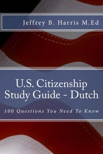 U.S. Citizenship Study Guide - Dutch: 100 Questions You Need To Know (Dutch Edition)