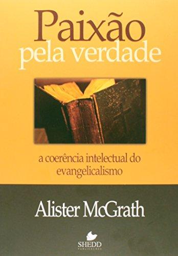 Paixão Pela Verdade. A Coerência Intelectual do Evangelicalismo