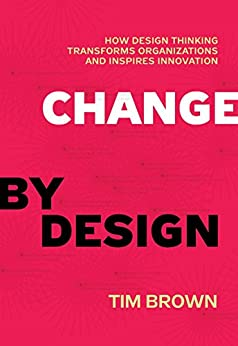 Change by Design: How Design Thinking Transforms Organizations and Inspires Innovation by [Brown, Tim]