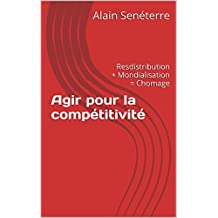 Agir pour la compétitivité: Resdistribution + Mondialisation = Chomage (French Edition)