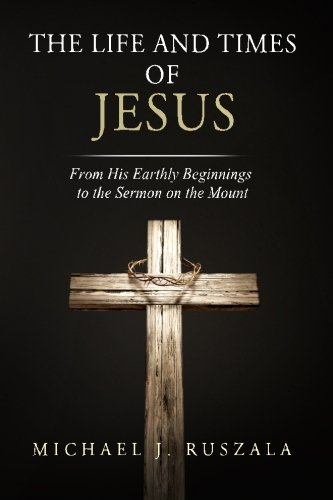 The Life and Times of Jesus: From His Earthly Beginnings to the Sermon on the Mount (Part I) (Volume 1)