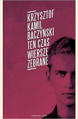 Ten Czas Wiersze Zebrane Amazones Kamil Krzysztof
