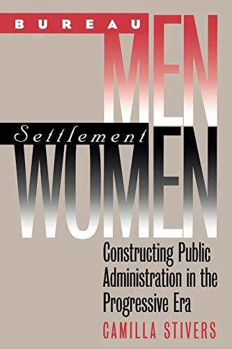 Bureau Men, Settlement Women: Constructing Public Administration in the Progressive Era (Studies in Government & Pub