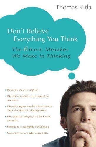 Don't Believe Everything You Think: The 6 Basic Mistakes We Make in Thinking by Kida, Thomas E. published by Prometheus Books (2006)