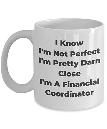Financial Coordinator Mug I Know Am Not Perfect I'm Pretty Darn Close Gifts Idea For Assistant Director Secretary Organizer Coordinate Teamwork Coworker Profession Recognition Novelty Coffee Tea Cup