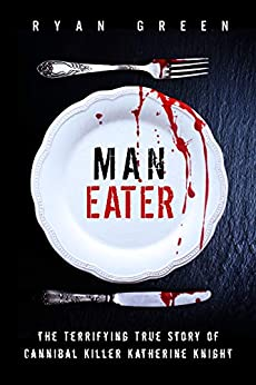Man-Eater: The Terrifying True Story of Cannibal Killer Katherine Knight (True Crime) by [Green, Ryan]