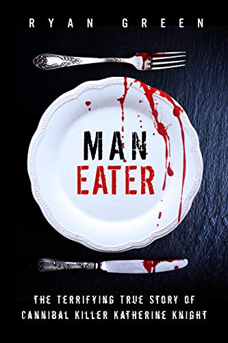Man-Eater: The Terrifying True Story of Cannibal Killer Katherine Knight (True Crime)
