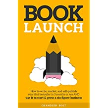 Book Launch: How to Write, Market & Publish Your First Bestseller in Three Months or Less AND Use it to Start and Grow a Six Figure Business