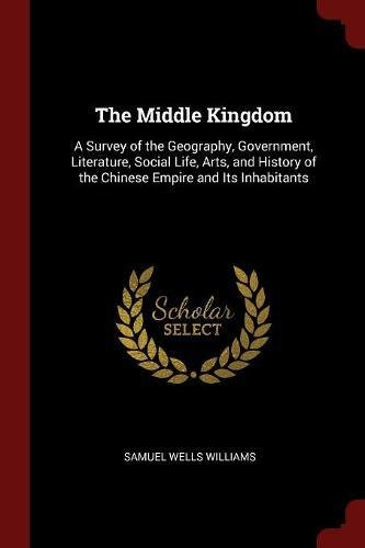 Read Online The Middle Kingdom: A Survey of the Geography, Government, Literature, Social Life, Arts, and History of the Chinese Empire and Its Inhabitants ebook