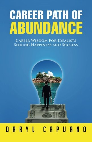 Career Path of Abundance: Career Wisdom For Idealists Seeking Happiness and Success