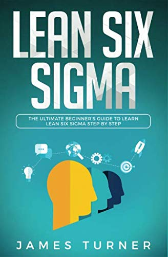 Lean Six Sigma: The Ultimate Beginner's Guide to Learn Lean Six Sigma Step by Step (Books On Lean Six Sigma)