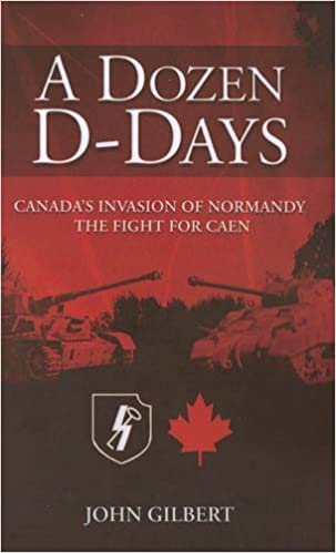 A Dozen D-days: Canada's Invasion of Normandy the Fight for