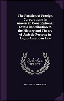 The Position of Foreign Corporations in American Constitutional Law: a Contribution to the History and Theory of Juristic Persons in Anglo-American Law