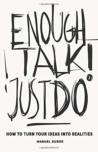 Enough Talk Just Do: How to turn your ideas into realities (Best Business To Start For 2019)