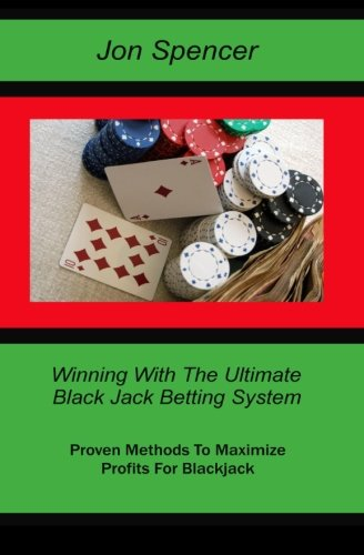 Winning With the Ultimate Blackjack Betting System: Proven Methods To Maximize Profits for Blackjack