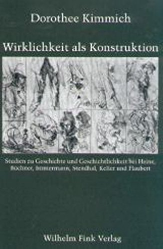 Wirklichkeit als Konstruktion. Studien zu Geschichte und Geschichtlichkeit bei Heine, Büchner, Immermann, Stendhal, Keller und Flaubert