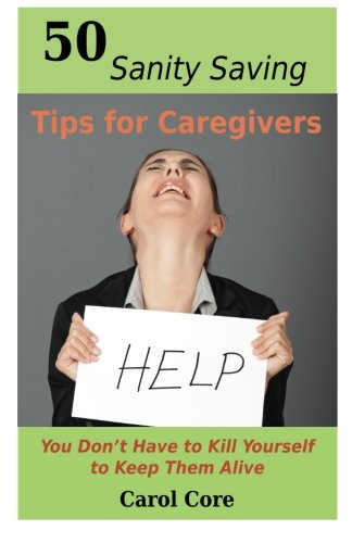 50 Sanity Saving Tips for Caregivers: You Don't Have to Kill Yourself to Keep Them Alive