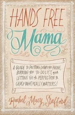 Rachel Macy Stafford: Hands Free Mama : A Guide to Putting Down the Phone, Burning the To-Do List, and Letting Go of Perfection to Grasp What Really Matters! (Paperback); 2014 Edition