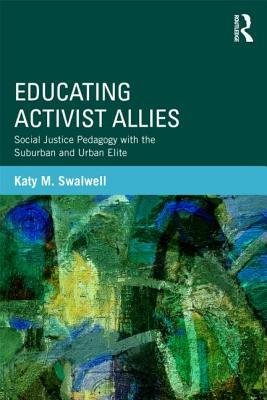 [(Educating Activist Allies: Social Justice Pedagogy with the Suburban and Urban Elite)] [Author: Katy M. Swalwell] published on (April, 2013)
