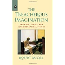 The Treacherous Imagination: Intimacy, Ethics, and Autobiographical Fiction by Robert McGill (2013-08-28)