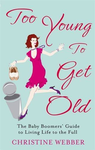 Read Online Too Young To Get Old: The baby boomers' guide to living life to the full by Christine Webber (2011-02-03) ebook