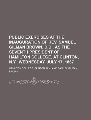 Download Public exercises at the inauguration of Rev. Samuel Gilman Brown, D.D., as the seventh president of Hamilton College, at Clinton, N.Y., Wednesday, July 17, 1867 pdf epub