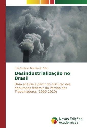 Download Desindustrialização no Brasil: Uma análise a partir do discurso dos deputados federais do Partido dos Trabalhadores (1990-2010) (Portuguese Edition) pdf