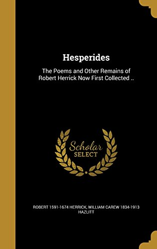 Hesperides: The Poems and Other Remains of Robert Herrick Now First Collected ..