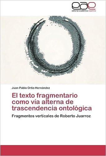 El texto fragmentario como vía alterna de trascendencia ontológica: Fragmentos verticales de Roberto Juarroz (Spanish Edition) (Spanish)