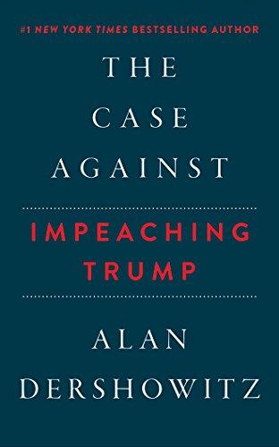 The Case Against Impeaching Trump Alan Dershowitz