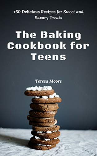 The Baking Cookbook for Teens:  +50 Delicious Recipes for Sweet and Savory Treats by [Moore, Teresa ]